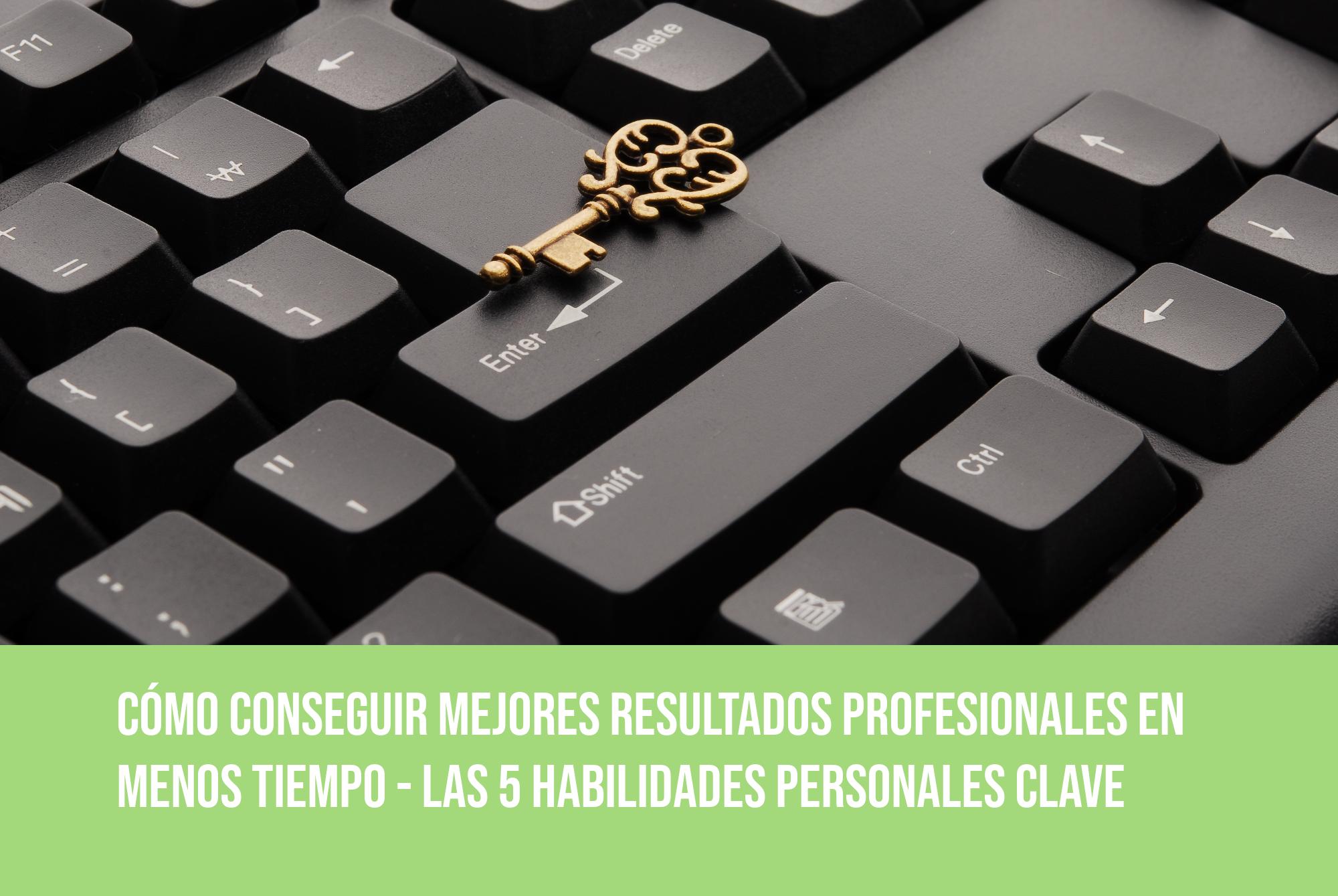 CÓMO CONSEGUIR MEJORES RESULTADOS PROFESIONALES EN MENOS TIEMPO – las 5 habilidades personales clave