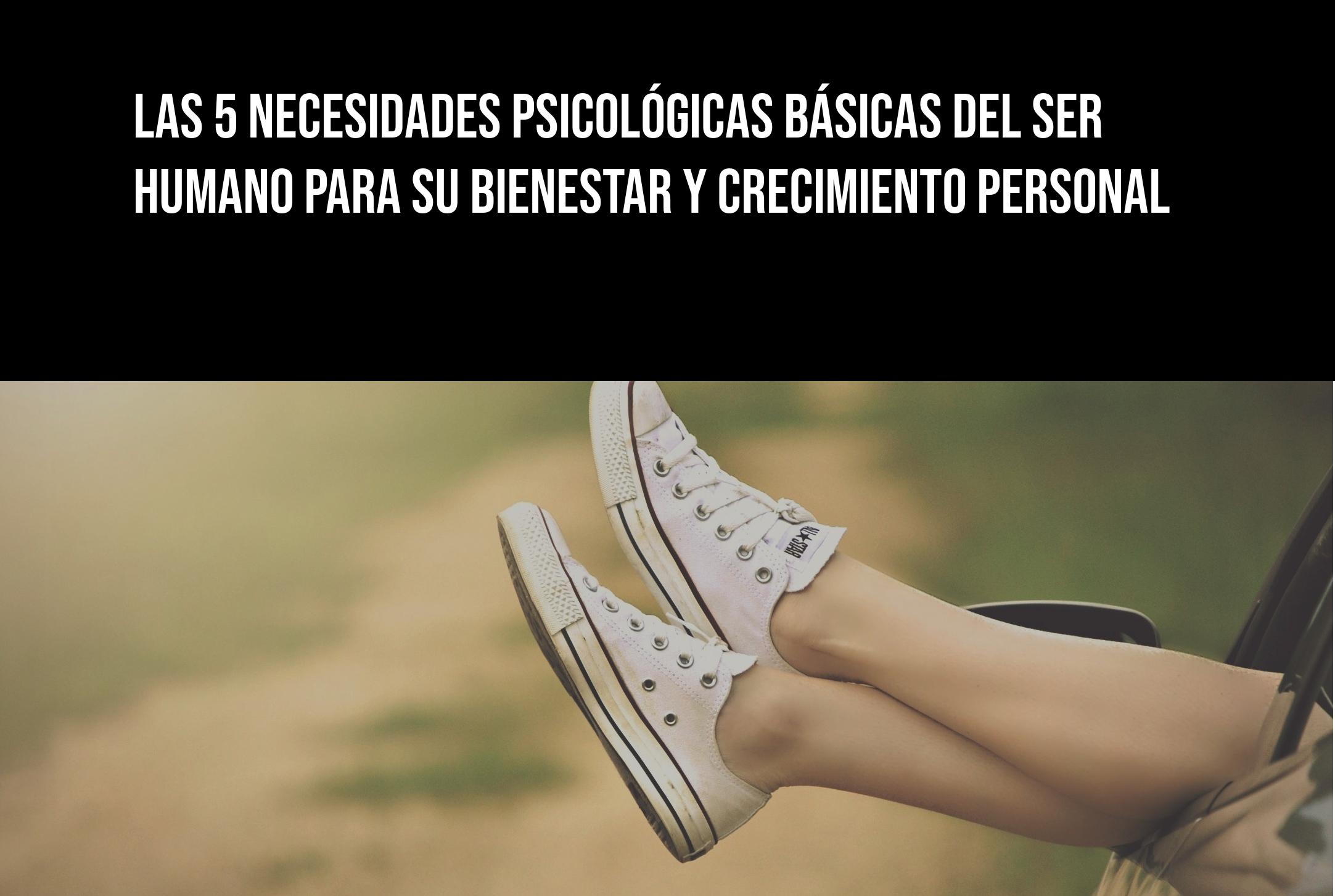 Las 5 necesidades psicológicas básicas del ser humano para su crecimiento personal